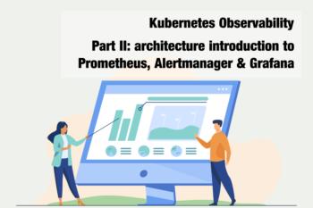 Kubernetes Observability – Part II: architecture introduction to Prometheus, Alertmanager & Grafana